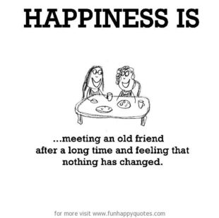Happiness is meeting an old friend after a long time and feeling that nothing has changed