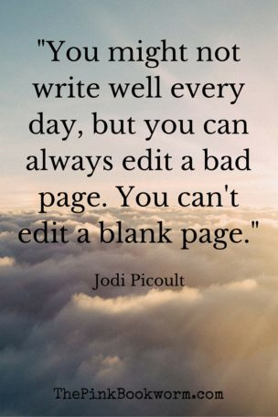 You might not write well every day, but you can always edit a bad page. You can't edit a blank page.