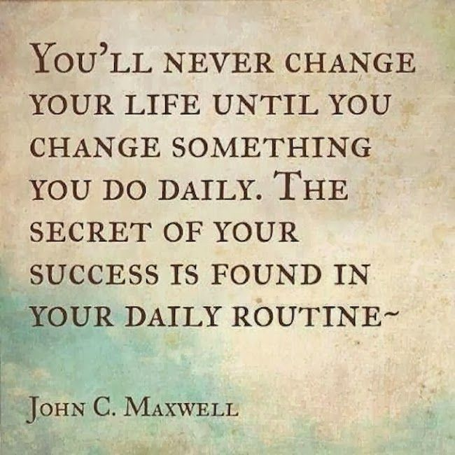 """""""You'll never change your life until you change something you do daily. The secret of your success if found in  your daily routine. """"-John C. Maxwell"""